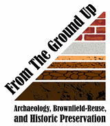 From the Ground Up: Archaeology, Brownfield Re-use, & Historic Preservation