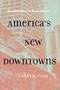 America's New Downtowns: Revitalization or Reinvention? (Creating the North American Landscape)